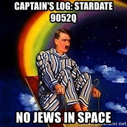 Bed Time Hitler - captain's log: stardate 9052q no jews in space