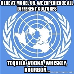 Typical Model UN - Here at Model UN, we experience all different cultures Tequila, vodka, whiskey, bourbon...