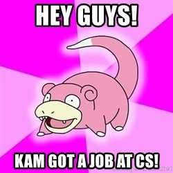 Slowpoke - hey guys! kam got a job at cs!