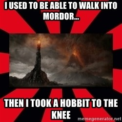 mordor - i used to be able to walk into mordor... then i took a hobbit to the knee