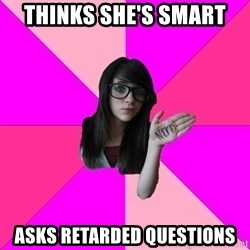 Idiot Nerdgirl - Thinks she's smart asks retarded questions