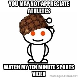 ScumbagReddit - You may not appreciate athletes Watch my ten minute sports video
