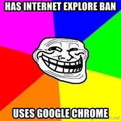 Trollface - Has internet explore ban Uses Google chrome