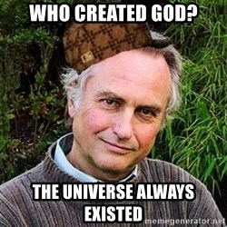 Scumbag atheist - who created god? the universe always existed