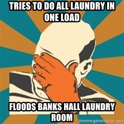 Captain Facepalm - tries to do all laundry in one load floods banks hall laundry room