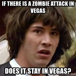 Conspiracy Keanu - If there is a zombie attack in vegas does it stay in vegas?
