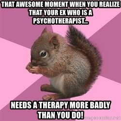 Shipper Squirrel - That awesome moment when you realize that your Ex who is a psychotherapist... Needs a Therapy more badly than you do!