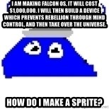 Game Maker Noob - I am making Falcon OS, it will cost $1,000,000. I will then build a device which prevents rebellion through mind control, and then take over the universe. How do I make a sprite?
