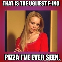 regina george  - That is the ugliest f-ing   PIZZA I'VE EVER SEEN.