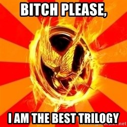 Typical fan of the hunger games - bitch please, I AM THE BEST TRILOGY