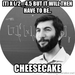 More Homework Mintchev - [t] x i/2 _4.5 BUT IT WILL THEN HAVE TO BE.. CHEESECAKE