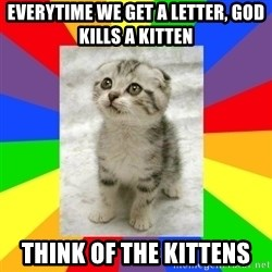 Cute Kitten - everytime we get a letter, god kills a kitten think of the kittens