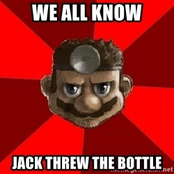 Evil Doctor - We all know Jack threw the bottle