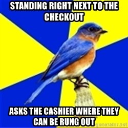Best Buy Bluebird - standing right next to the checkouT asks the cashier where they can be rung out
