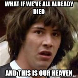 Conspiracy Keanu - what if we've all already died and this is our heaven