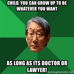 High Expectations Asian Father - child, you can grow up to be whatever you want as long as its doctor or lawyer!