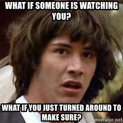 Conspiracy Keanu - What if someone is watching you? What if you just turned around to make sure?