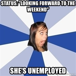 "Annoying Facebook Girl - status: ""looking forward to the weekend"" she's unemployed"