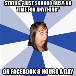 "Annoying Facebook Girl - Status: ""just sooooo busy, no time for anything"" on facebook 8 hours a day"