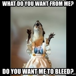 Juanita Weasel - What do you want from me? Do you want me to bleed?