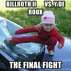Angry Karate Girl - BILLROTH II       VS. Y DE ROUX THE FINAL FIGHT