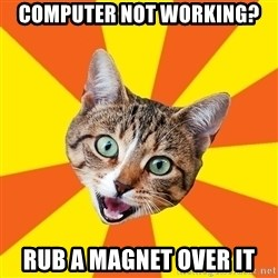 Bad Advice Cat - computer not working? rub a magnet over it