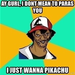 Dat Ash - Ay gUrl, i doNt mean to paras you i just wanna pikachu