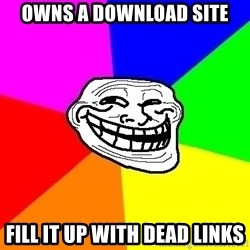 Trollface - owns a download site fill it up with dead links