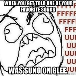 Fuuuuuu -  when you get told one of your favorite songs  was sung on glee.