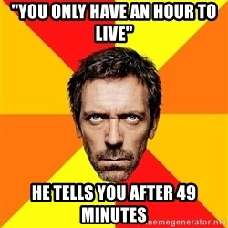 """Diagnostic House - """"you only have an hour to live"""" he tells you after 49 minutes"""