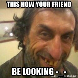 Jose - this how your friend be looking -_-
