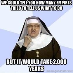 Success Nun - we could tell you how many empires tried to tell us what to do but it would take 2,000 years