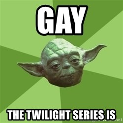 Advice Yoda Gives - gay the twilight series is