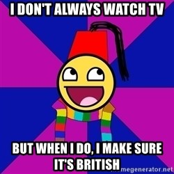 Typical Doctor Who Fan - I don't always watch tv but when I do, I make sure it's british