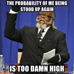 Rent Is Too Damn High - The probability of me being stood up again is too damn high