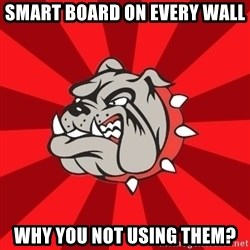Bedford Bulldog - Smart board on every wall Why you not using them?