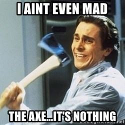 Patrick Bateman - I aint even mad the axe...it's nothing