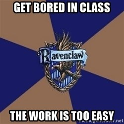 You know you're a Ravenclaw when - Get bored in class The work is too easy