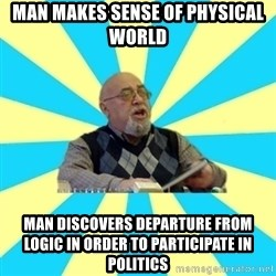 teacher of Physics - man makes sense of physical world man discovers departure from logic in order to participate in politics