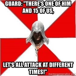 "Assassins Creed Ezio - guard: ""there's one of him and 15 of us, let's all attack at different times!"""