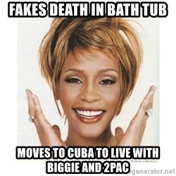 Whitney Houston - Fakes Death In Bath Tub Moves to Cuba to live with Biggie and 2Pac