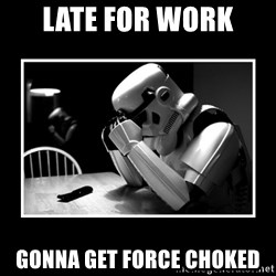 Sad Trooper - late for work gonna get force choked