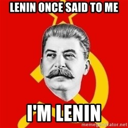 Stalin Says - Lenin once said to me i'm lenin