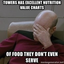 Picardfacepalm - Towers has excellent Nutrition value charts of food they don't even serve