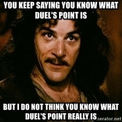 Inigo Montoya - You keep saying you know what duel's point is but i do not think you know what duel's point really is