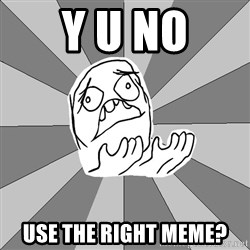 Whyyy??? - y u no use the right meme?