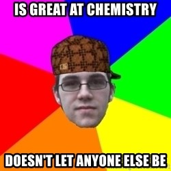 Scumbag Student - Is Great at chemistry doesn't let anyone else be