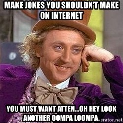 Willy Wonka - MAKE JOKES YOU SHOULDN'T MAKE ON INTERNET you must want atten...oh hey look another oompa loompa.