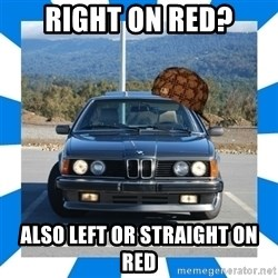 Scumbag BMW - Right on red? Also left or straight on red