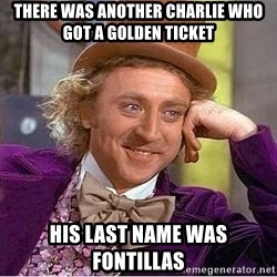 Willy Wonka - there was another charlie who got a golden ticket his last name was fontillas